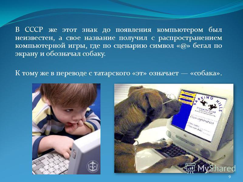 В СССР же этот знак до появления компьютером был неизвестен, а свое название получил с распространением компьютерной игры, где по сценарию символ «@» бегал по экрану и обозначал собаку. К тому же в переводе с татарского «эт» означает «собака». 9
