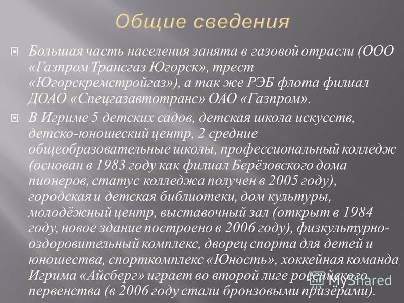 Большая часть населения занята в газовой отрасли ( ООО « Газпром Трансгаз Югорск », трест « Югорскремстройгаз »), а так же РЭБ флота филиал ДОАО « Спецгазавтотранс » ОАО « Газпром ». В Игриме 5 детских садов, детская школа искусств, детско - юношески