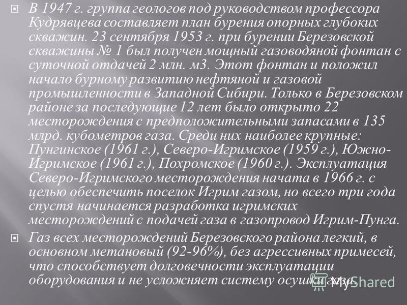 В 1947 г. группа геологов под руководством профессора Кудрявцева составляет план бурения опорных глубоких скважин. 23 сентября 1953 г. при бурении Березовской скважины 1 был получен мощный газоводяной фонтан с суточной отдачей 2 млн. м 3. Этот фонтан