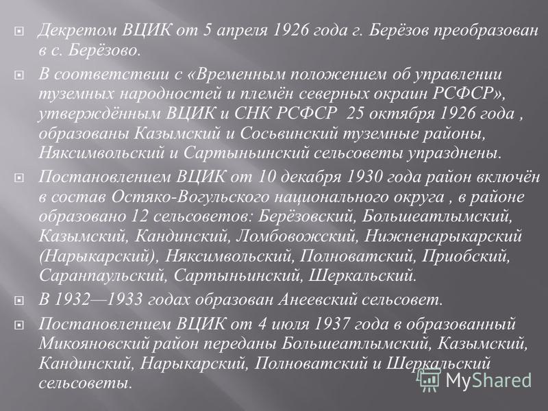 Декретом ВЦИК от 5 апреля 1926 года г. Берёзов преобразован в с. Берёзово. В соответствии с « Временным положением об управлении туземных народностей и племён северных окраин РСФСР », утверждённым ВЦИК и СНК РСФСР 25 октября 1926 года, образованы Каз