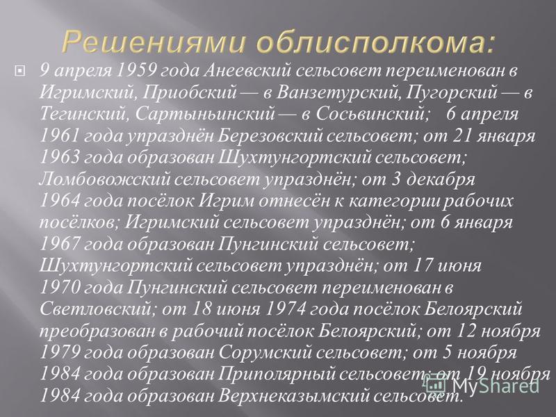 9 апреля 1959 года Анеевский сельсовет переименован в Игримский, Приобский в Ванзетурский, Пугорский в Тегинский, Сартыньинский в Сосьвинский ; 6 апреля 1961 года упразднён Березовский сельсовет ; от 21 января 1963 года образован Шухтунгортский сельс