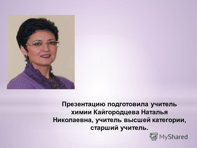 Презентацию подготовила учитель химии Кайгородцева Наталья Николаевна, учитель высшей категории, старший учитель.