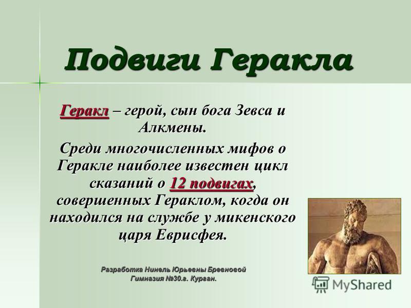 Подвиги Геракла Геракл – герой, сын бога Зевса и Алкмены. Среди многочисленных мифов о Геракле наиболее известен цикл сказаний о 12 подвигах, совершенных Гераклом, когда он находился на службе у микенского царя Еврисфея. Разработка Нинель Юрьевны Бре