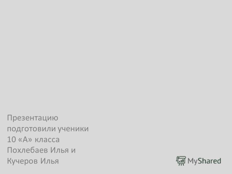 Презентацию подготовили ученики 10 «А» класса Похлебаев Илья и Кучеров Илья