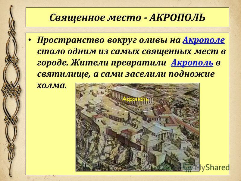 Священное место - АКРОПОЛЬ Пространство вокруг оливы на Акрополе стало одним из самых священных мест в городе. Жители превратили Акрополь в святилище, а сами заселили подножие холма.Акрополе Акрополь
