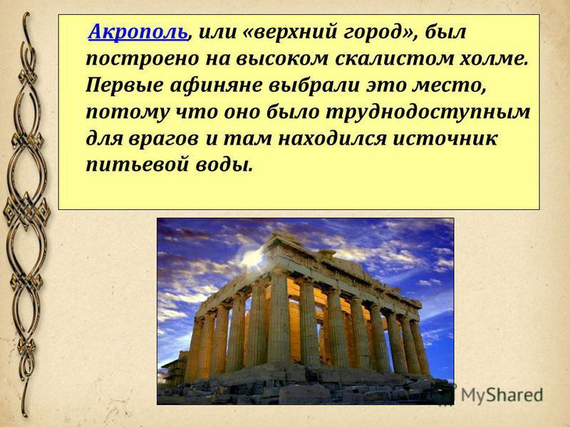 Акрополь, или «верхний город», был построено на высоком скалистом холме. Первые афиняне выбрали это место, потому что оно было труднодоступным для врагов и там находился источник питьевой воды.Акрополь