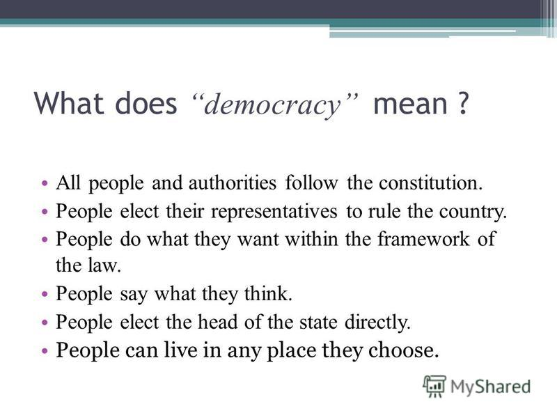 What does democracy mean ? All people and authorities follow the constitution. People elect their representatives to rule the country. People do what they want within the framework of the law. People say what they think. People elect the head of the