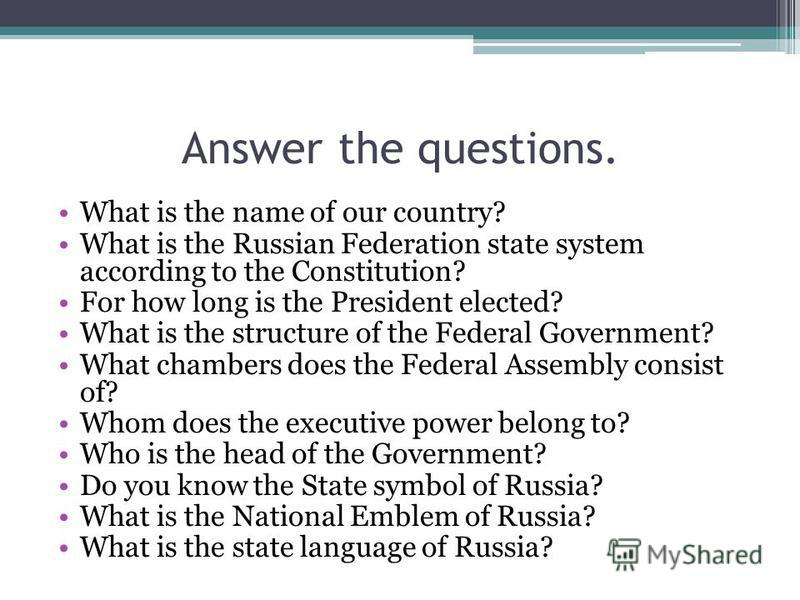 Answer the questions. What is the name of our country? What is the Russian Federation state system according to the Constitution? For how long is the President elected? What is the structure of the Federal Government? What chambers does the Federal A