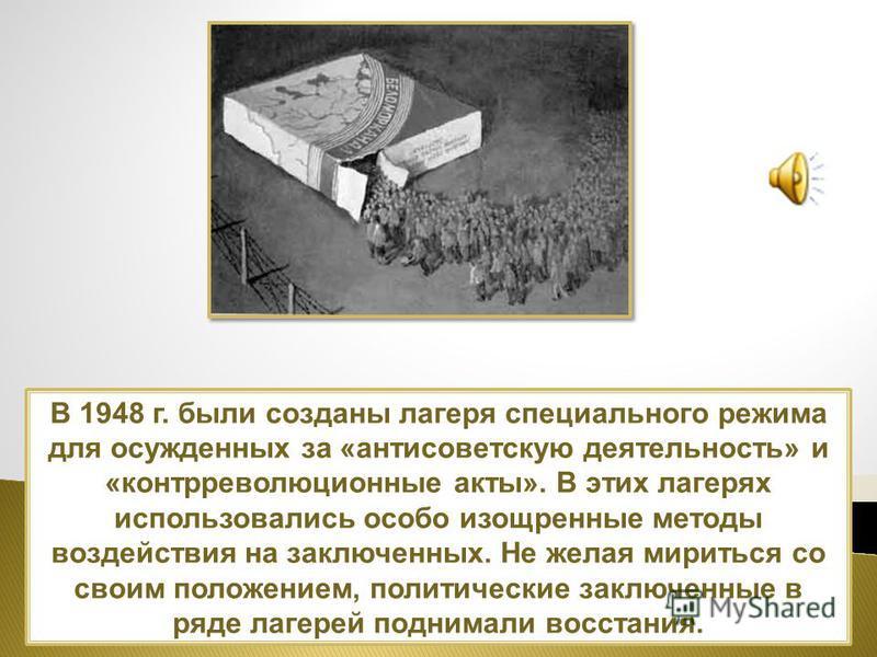 В 1948 г. были созданы лагеря специального режима для осужденных за «антисоветскую деятельность» и «контрреволюционные акты». В этих лагерях использовались особо изощренные методы воздействия на заключенных. Не желая мириться со своим положением, пол