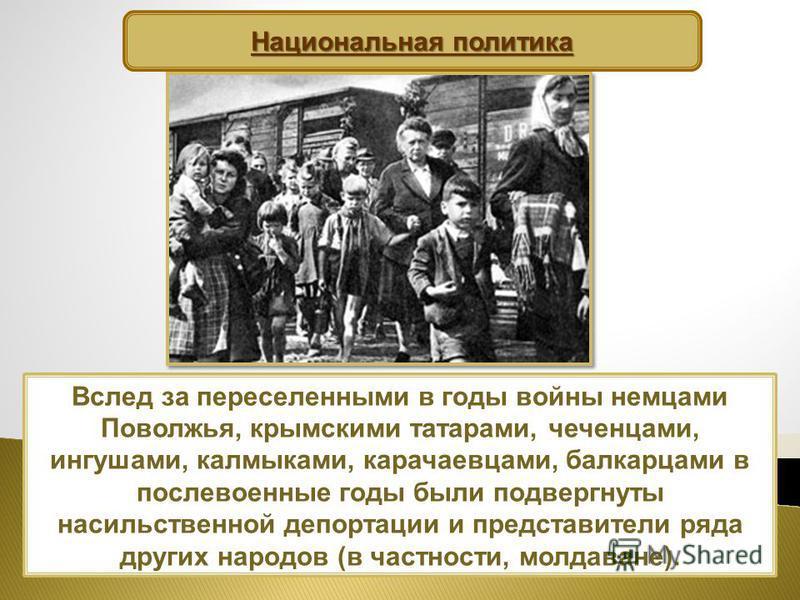 Вслед за переселенными в годы войны немцами Поволжья, крымскими татарами, чеченцами, ингушами, калмыками, карачаевцами, балкарцами в послевоенные годы были подвергнуты насильственной депортации и представители ряда других народов (в частности, молдав