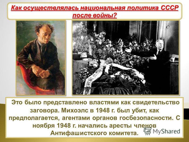 Это было представлено властями как свидетельство заговора. Михоэлс в 1948 г. был убит, как предполагается, агентами органов госбезопасности. С ноября 1948 г. начались аресты членов Антифашистского комитета. Национальная политика Как осуществлялась на