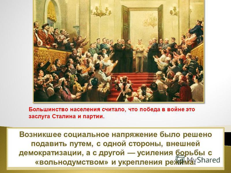 Власть была обеспокоена подобными настроениями. Однако абсолютное большинство населения воспринимало победу в войне как победу Сталина и его системы. Возникшее социальное напряжение было решено подавить путем, с одной стороны, внешней демократизации,