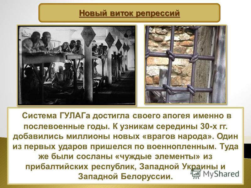 Система ГУЛАГа достигла своего апогея именно в послевоенные годы. К узникам середины 30-х гг. добавились миллионы новых «врагов народа». Один из первых ударов пришелся по военнопленным. Туда же были сосланы «чуждые элементы» из прибалтийских республи