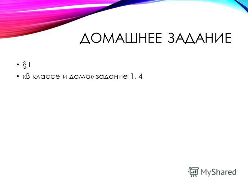 ДОМАШНЕЕ ЗАДАНИЕ §1 «В классе и дома» задание 1, 4