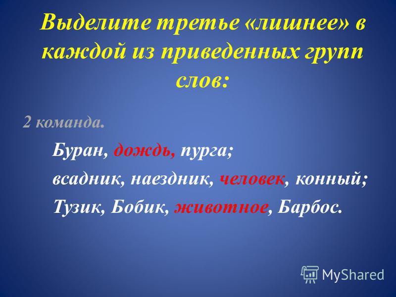 Выделите третье «лишнее» в каждой из приведенных групп слов: 2 команда. Буран, дождь, пурга; всадник, наездник, человек, конный; Тузик, Бобик, животное, Барбос.