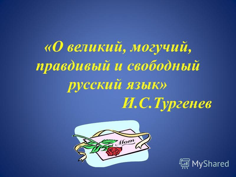 «О великий, могучий, правдивый и свободный русский язык» И.С.Тургенев