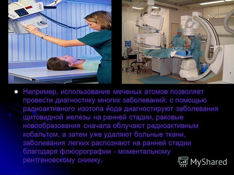 Например, использование меченых атомов позволяет провести диагностику многих заболеваний: с помощью радиоактивного изотопа йода диагностируют заболевания щитовидной железы на ранней стадии, раковые новообразования сначала облучают радиоактивным кобал