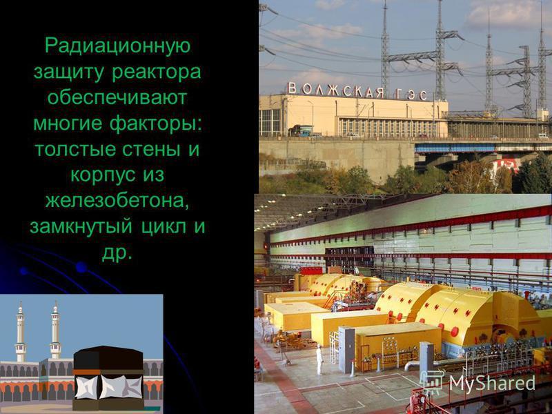 Радиационную защиту реактора обеспечивают многие факторы: толстые стены и корпус из железобетона, замкнутый цикл и др.