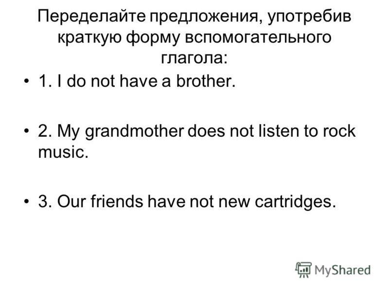 Переделайте предложения, употребив краткую форму вспомогательного глагола: 1. I do not have a brother. 2. My grandmother does not listen to rock music. 3. Our friends have not new cartridges.