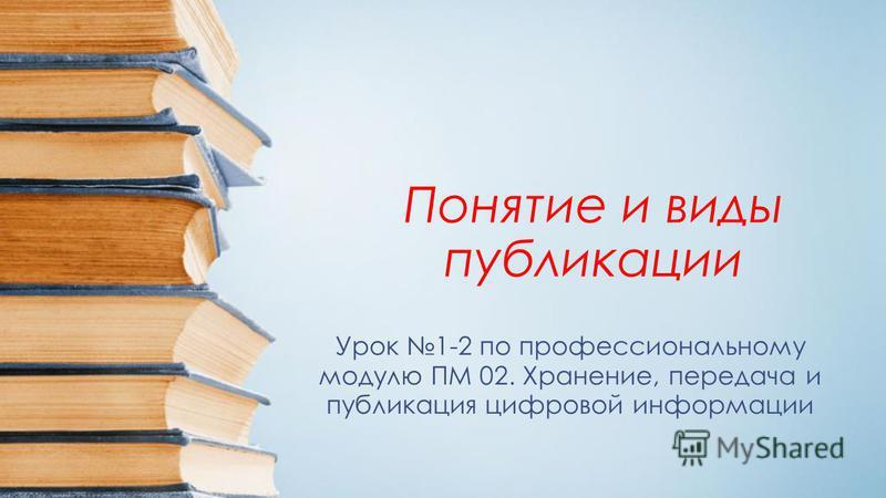 Понятие и виды публикации Урок 1-2 по профессиональному модулю ПМ 02. Хранение, передача и публикация цифровой информации