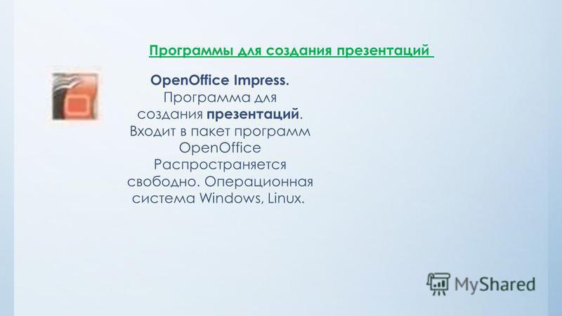 Программы для создания презентаций OpenOffice Impress. Программа для создания презентаций. Входит в пакет программ OpenOffice Распространяется свободно. Операционная система Windows, Linux.