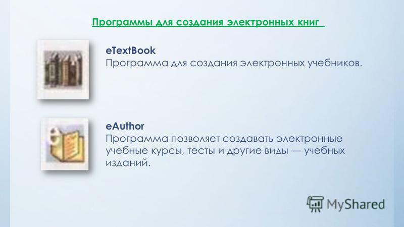 Программы для создания электронных книг eTextBook Программа для создания электронных учебников. eAuthor Программа позволяет создавать электронные учебные курсы, тесты и другие виды учебных изданий.