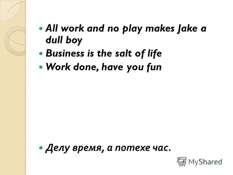 All work and no play makes Jake a dull boy Business is the salt of life Work done, have you fun Делу время, а потехе час.