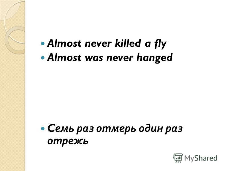 Almost never killed a fly Almost was never hanged C семь раз отмерь один раз отрежь