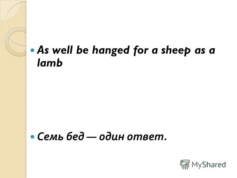 As well be hanged for a sheep as a lamb Ссемь бед один ответ.