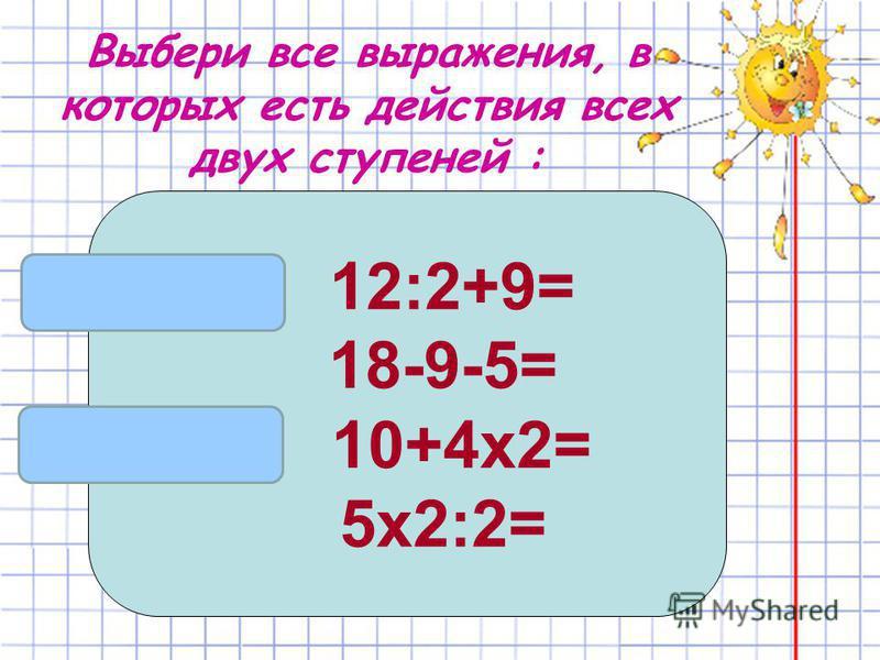 Выбери все выражения, в которых есть действия всех двух ступеней : 12:2+9= 18-9-5= 10+4 х 2= 5 х 2:2=