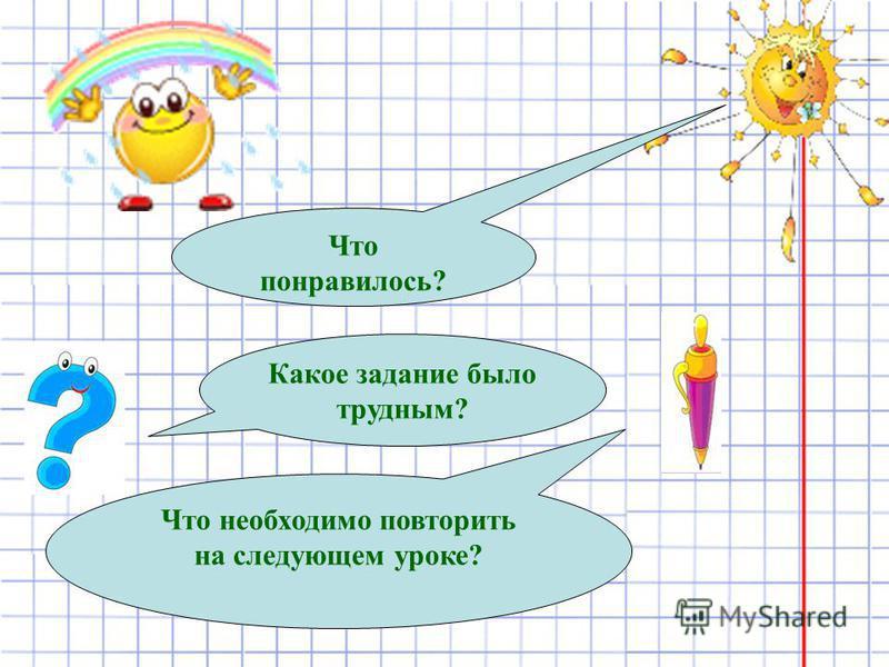 Что понравилось? Какое задание было трудным? Что необходимо повторить на следующем уроке?