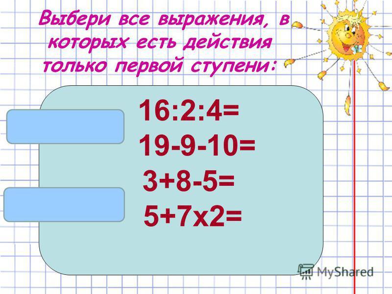 Выбери все выражения, в которых есть действия только первой ступени: 16:2:4= 19-9-10= 3+8-5= 5+7 х 2=