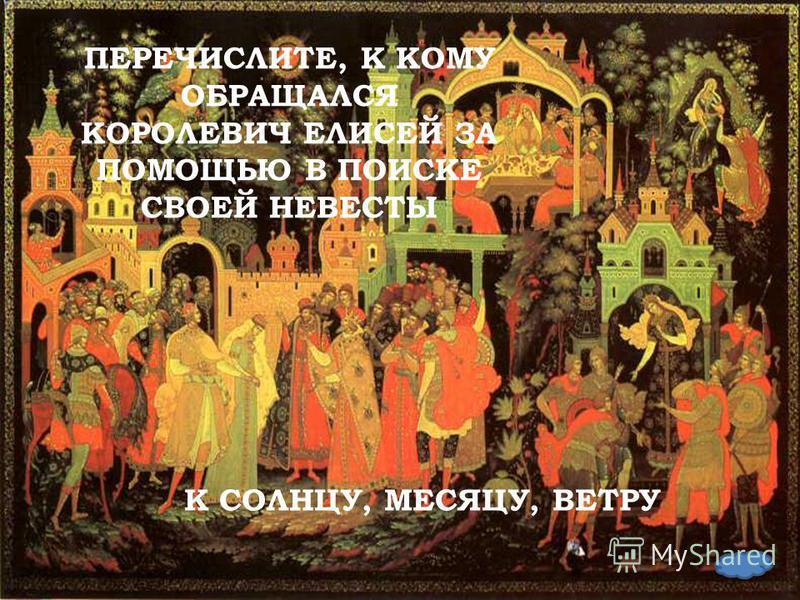 ПЕРЕЧИСЛИТЕ, К КОМУ ОБРАЩАЛСЯ КОРОЛЕВИЧ ЕЛИСЕЙ ЗА ПОМОЩЬЮ В ПОИСКЕ СВОЕЙ НЕВЕСТЫ К СОЛНЦУ, МЕСЯЦУ, ВЕТРУ