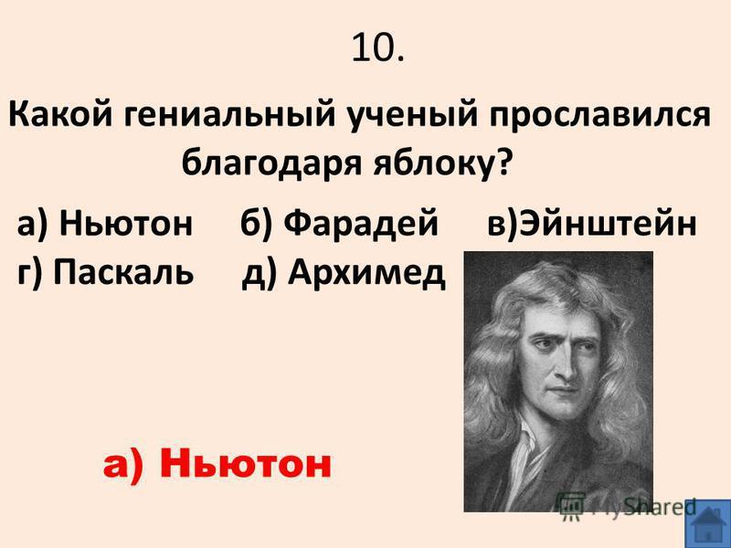 10. Какой гениальный ученый прославился благодаря яблоку? а) Ньютон б) Фарадей в)Эйнштейн г) Паскаль д) Архимед а) Ньютон