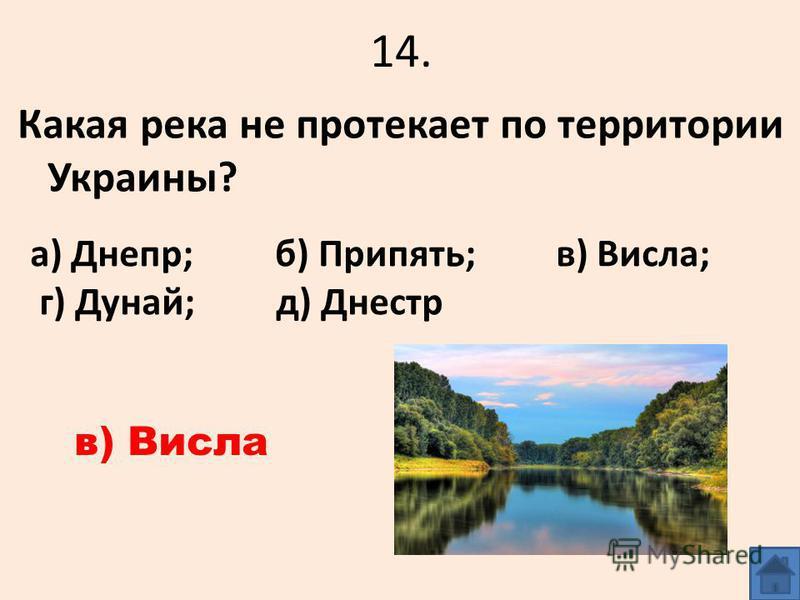 14. Какая река не протекает по территории Украины? а) Днепр; б) Припять; в) Висла; г) Дунай; д) Днестр в) Висла