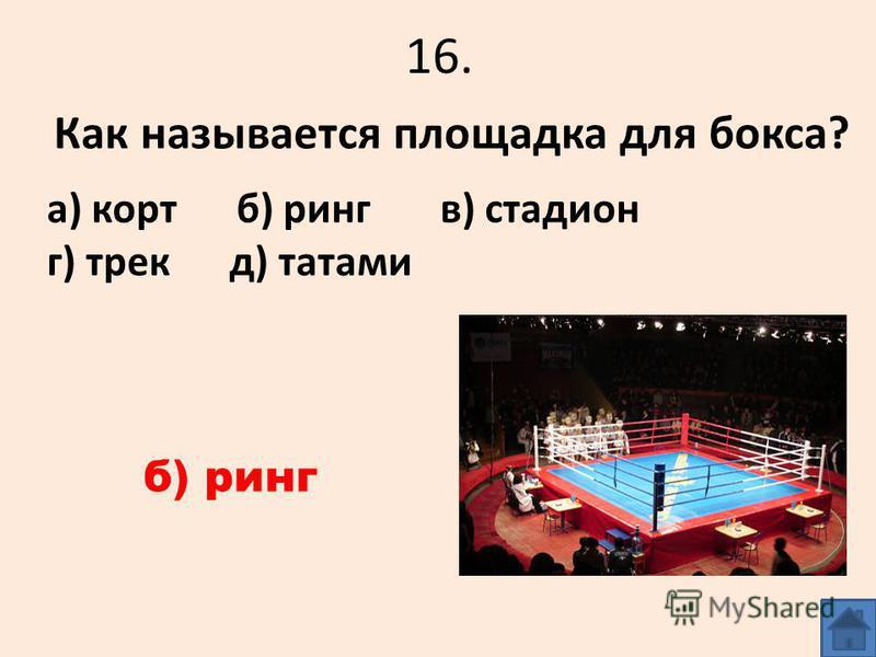 16. Как называется площадка для бокса? а) корт б) ринг в) стадион г) трек д) татами б) ринг