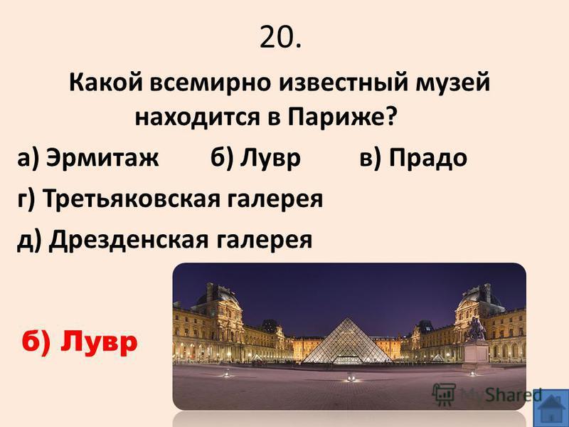20. Какой всемирно известный музей находится в Париже? а) Эрмитаж б) Лувр в) Прадо г) Третьяковская галерея д) Дрезденская галерея б) Лувр