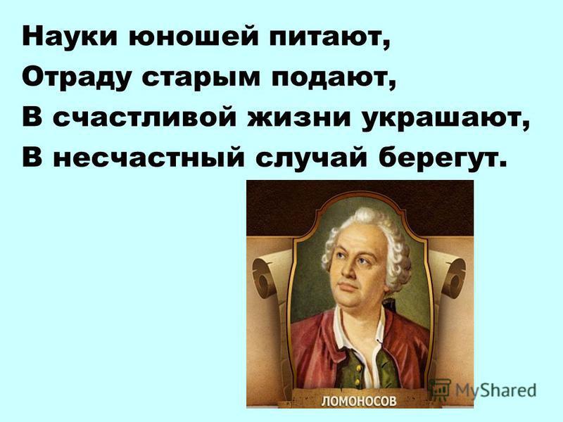 Науки юношей питают, Отраду старым подают, В счастливой жизни украшают, В несчастный случай берегут.
