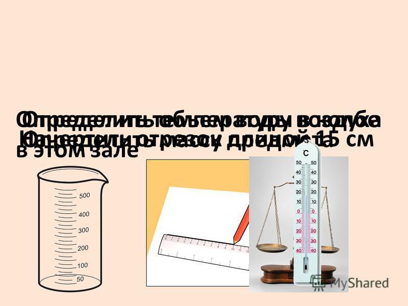 Определить массу предмета Начертить отрезок длиной 15 см Определить объем воды в колбе Определить температуру воздуха в этом зале