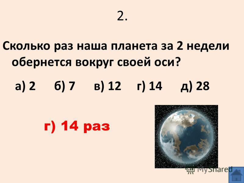 2. Сколько раз наша планета за 2 недели обернется вокруг своей оси? а) 2 б) 7 в) 12 г) 14 д) 28 г) 14 раз
