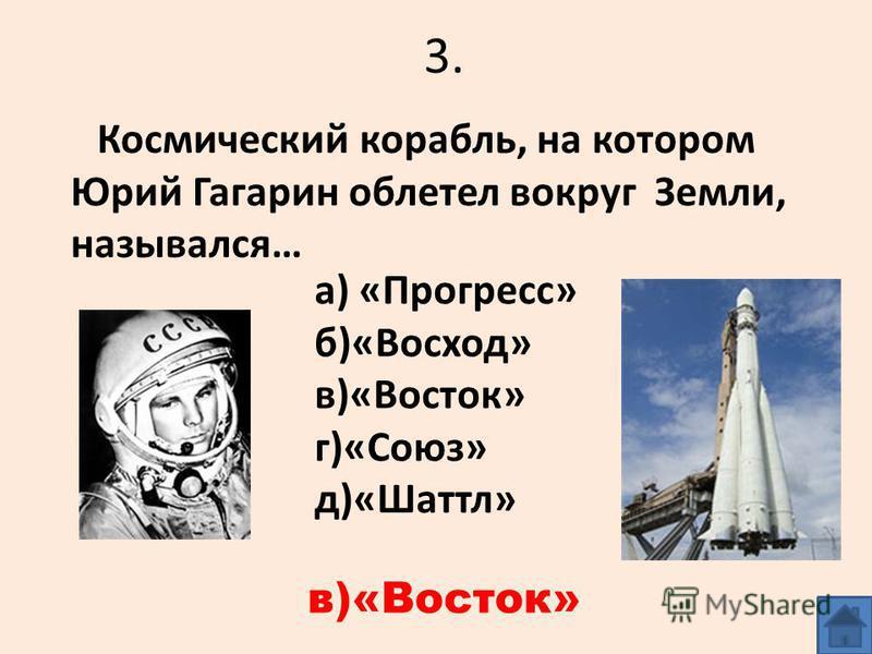 3. Космический корабль, на котором Юрий Гагарин облетел вокруг Земли, назывался… а) «Прогресс» б)«Восход» в)«Восток» г)«Союз» д)«Шаттл» в)«Восток»