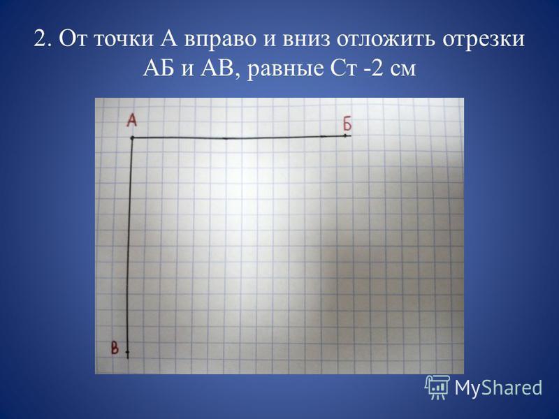 2. От точки А вправо и вниз отложить отрезки АБ и АВ, равные Ст -2 см