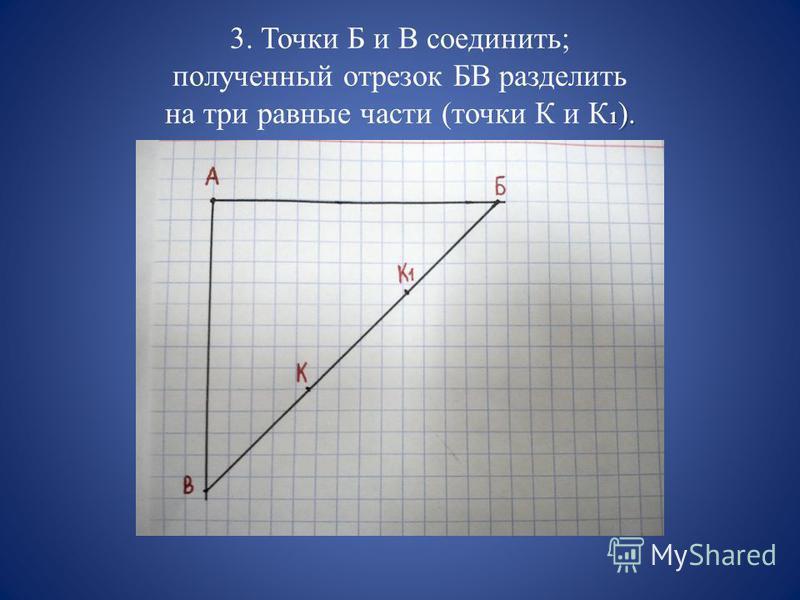 3. Точки Б и В соединить; полученный отрезок БВ разделить на три равные части (точки К и К1).