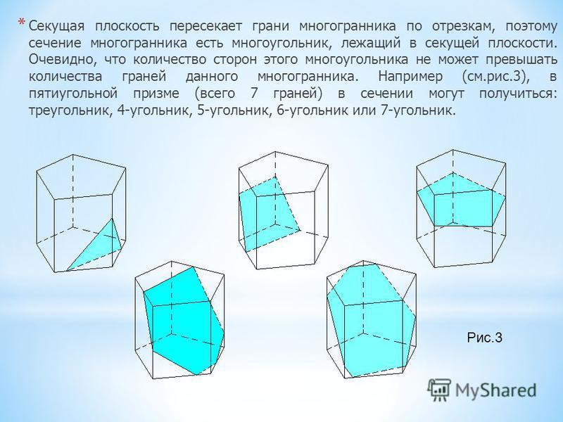 * Секущая плоскость пересекает грани многогранника по отрезкам, поэтому сечение многогранника есть многоугольник, лежащий в секущей плоскости. Очевидно, что количество сторон этого многоугольника не может превышать количества граней данного многогран
