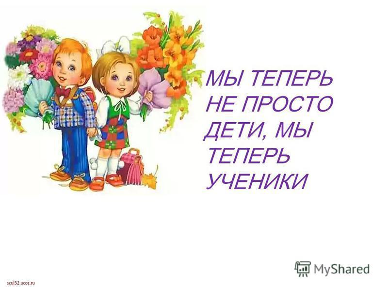 scul32.ucoz.ru МЫ ТЕПЕРЬ НЕ ПРОСТО ДЕТИ, МЫ ТЕПЕРЬ УЧЕНИКИ