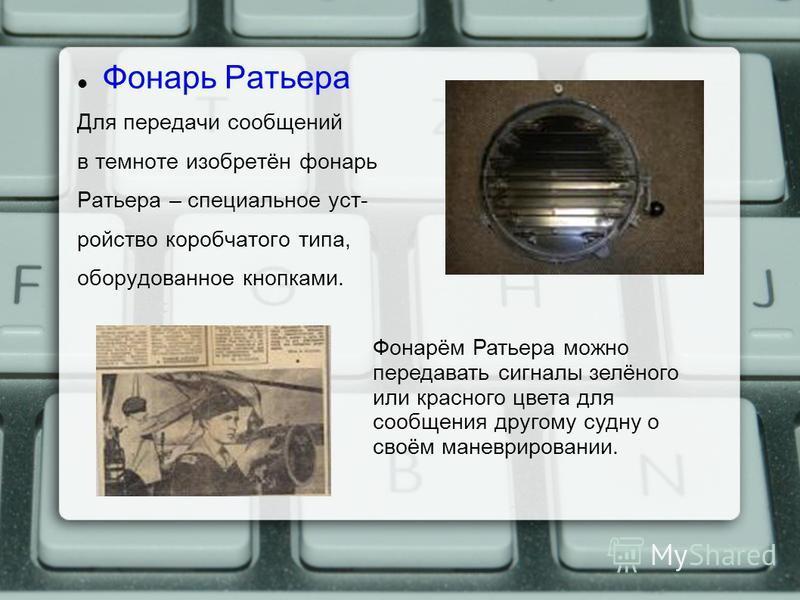 Фонарь Ратьера Для передачи сообщений в темноте изобретён фонарь Ратьера – специальное устройство коробчатого типа, оборудованное кнопками. Фонарём Ратьера можно передавать сигналы зелёного или красного цвета для сообщения другому судну о своём манев