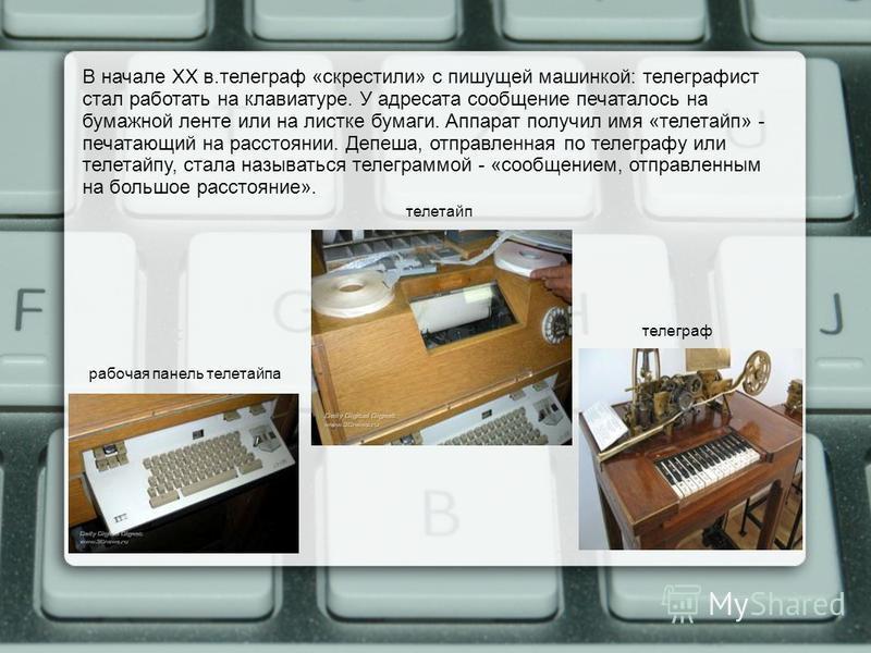 В начале XX в.телеграф «скрестили» с пишущей машинкой: телеграфист стал работать на клавиатуре. У адресата сообщение печаталось на бумажной ленте или на листке бумаги. Аппарат получил имя «телетайп» - печатающий на расстоянии. Депеша, отправленная по