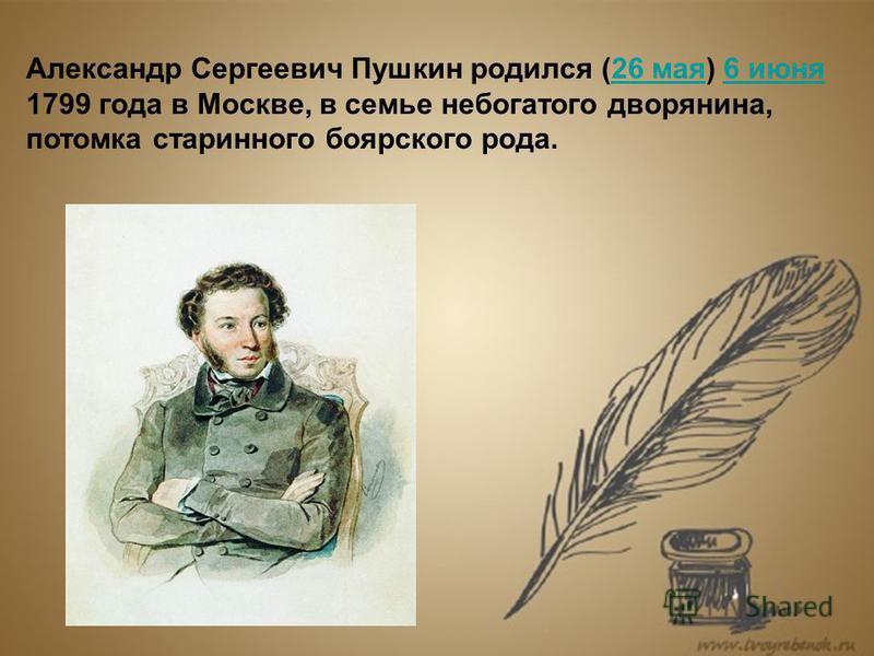 Александр Сергеевич Пушкин родился (26 мая) 6 июня 26 мая 6 июня 1799 года в Москве, в семье небогатого дворянина, потомка старинного боярского рода.