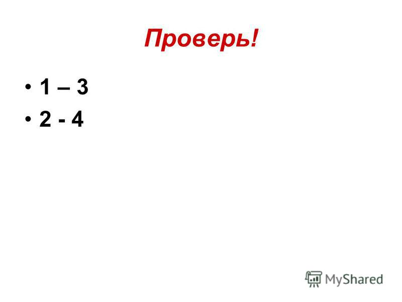 Проверь! 1 – 3 2 - 4