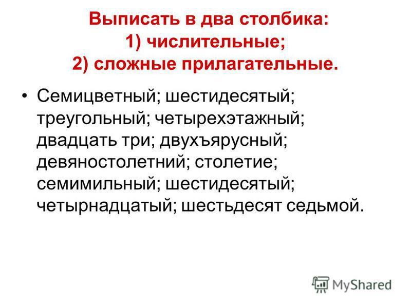Выписать в два столбика: 1) числительные; 2) сложные прилагательные. Семицветный; шестидесятый; треугольный; четырехэтажный; двадцать три; двухъярусный; девяностолетний; столетие; семимильный; шестидесятый; четырнадцатый; шестьдесят седьмой.